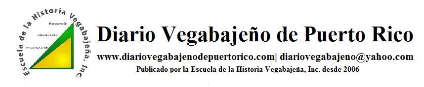 Diario Vegabajeño de Puerto Rico | Escuela de la Historia Vegabajeña, Inc.